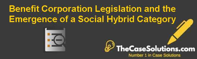 Benefit Corporation Legislation and the Emergence of a Social Hybrid Category Case Solution