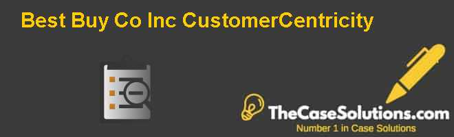 Best Buy Co. Inc.: Customer-Centricity Case Solution