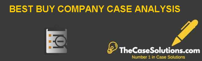 BEST BUY COMPANY CASE ANALYSIS Case Solution