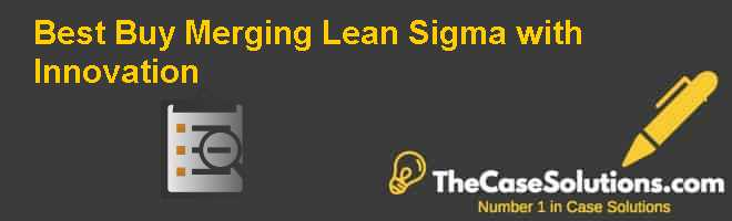 Best Buy: Merging Lean Sigma with Innovation Case Solution