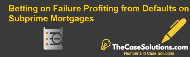 Betting on Failure: Profiting from Defaults on Subprime Mortgages Case Solution