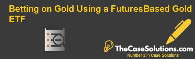 Betting on Gold Using a Futures-Based Gold ETF Case Solution
