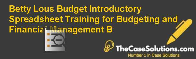 Betty Lou's Budget: Introductory Spreadsheet Training for Budgeting and Financial Management (B) Case Solution