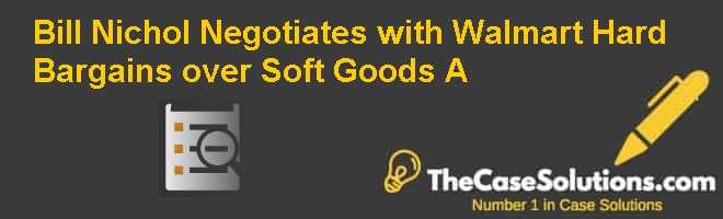 Bill Nichol Negotiates with Walmart: Hard Bargains over Soft Goods (A) Case Solution
