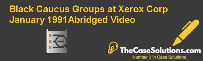 Black Caucus Groups at Xerox Corp. January 1991(Abridged) Video Case Solution