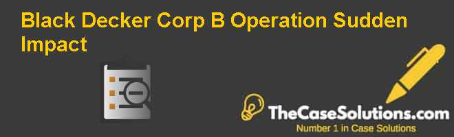 Black & Decker Corp. (B): Operation Sudden Impact Case Solution
