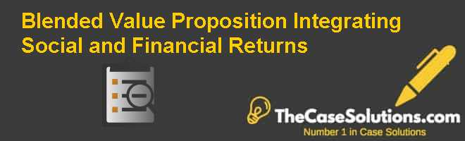 Blended Value Proposition: Integrating Social and Financial Returns Case Solution