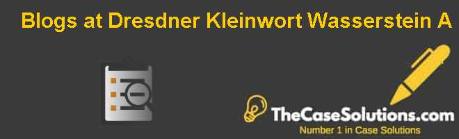 Blogs at Dresdner Kleinwort Wasserstein: (A) Case Solution