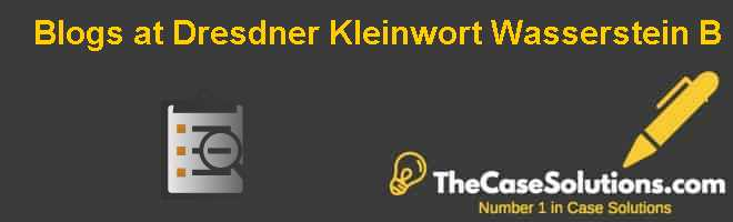Blogs at Dresdner Kleinwort Wasserstein: (B) Case Solution