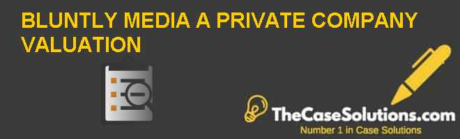 Bluntly Media: A Private Company Valuation Case Solution
