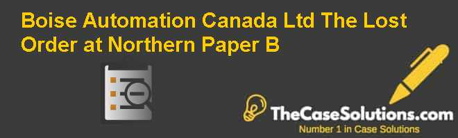 Boise Automation Canada Ltd.: The Lost Order at Northern Paper (B) Case Solution