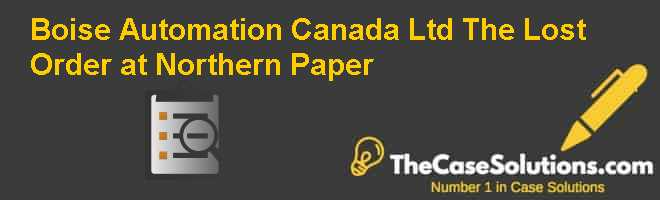 Boise Automation Canada Ltd.: The Lost Order at Northern Paper Case Solution