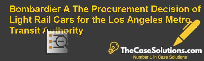 Bombardier (A): The Procurement Decision of Light Rail Cars for the Los Angeles Metro Transit Authority Case Solution
