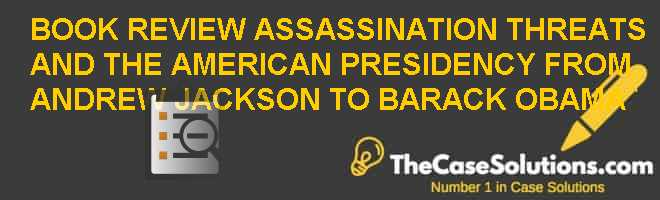 BOOK REVIEW: ASSASSINATION THREATS, AND THE AMERICAN PRESIDENCY FROM ANDREW JACKSON TO BARACK OBAMA Case Solution