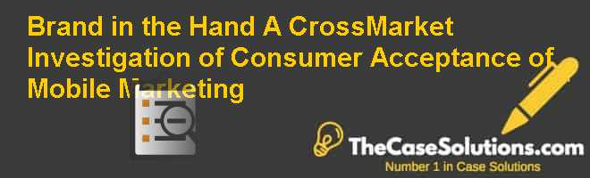 Brand in the Hand: A Cross-Market Investigation of Consumer Acceptance of Mobile Marketing Case Solution