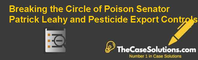 Breaking the Circle of Poison: Senator Patrick Leahy and Pesticide Export Controls Case Solution