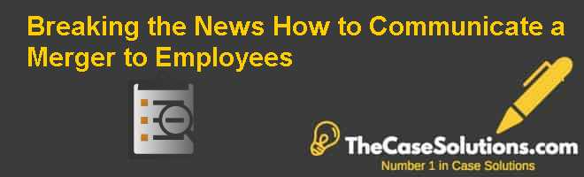 Breaking the News: How to Communicate a Merger to Employees Case Solution