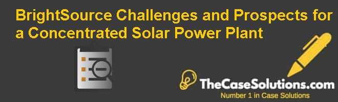 BrightSource: Challenges and Prospects for a Concentrated Solar Power Plant Case Solution