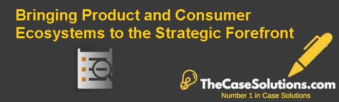 Bringing Product and Consumer Ecosystems to the Strategic Forefront Case Solution