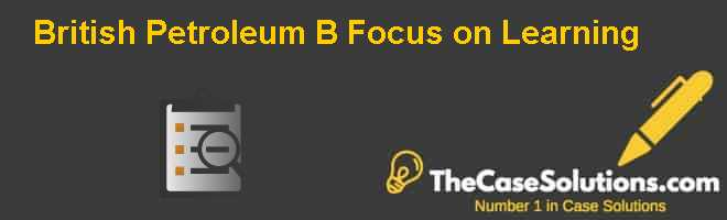 British Petroleum (B): Focus on Learning Case Solution