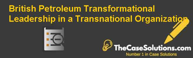 British Petroleum: Transformational Leadership in a Transnational Organization Case Solution