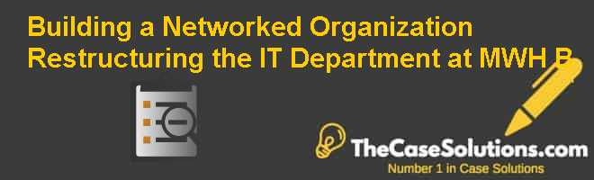 Building a Networked Organization: Restructuring the IT Department at MWH (B) Case Solution