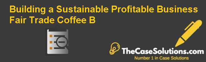 Building a Sustainable Profitable Business: Fair Trade Coffee (B) Case Solution