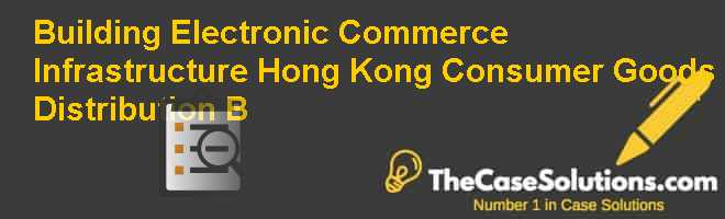 Building Electronic Commerce Infrastructure: Hong Kong Consumer Goods Distribution (B) Case Solution