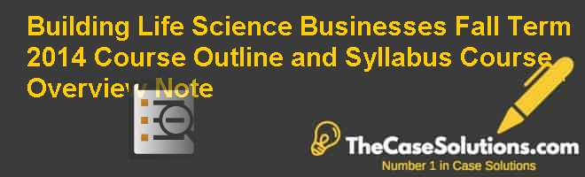 Building Life Science Businesses Fall Term 2014: Course Outline and Syllabus, Course Overview Note Case Solution