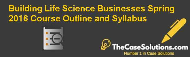 Building Life Science Businesses Spring 2016: Course Outline and Syllabus Case Solution