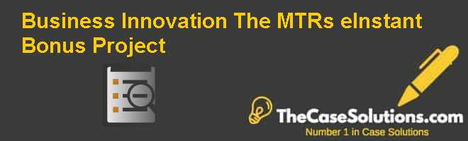 Business Innovation: The MTRs eInstant Bonus Project Case Solution
