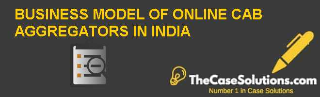 BUSINESS MODEL OF ONLINE CAB AGGREGATORS IN INDIA Case Solution