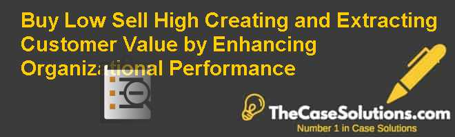 Buy Low Sell High: Creating and Extracting Customer Value by Enhancing Organizational Performance Case Solution