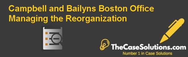 Campbell and Bailyn's Boston Office: Managing the Reorganization Case Solution