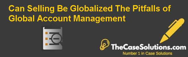 Can Selling Be Globalized: The Pitfalls of Global Account Management Case Solution