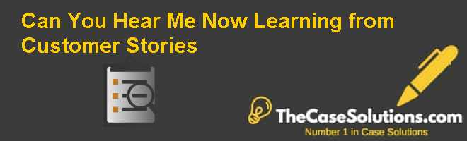 Can you hear me now Learning from customer stories Case Solution