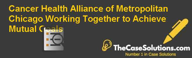 Cancer Health Alliance of Metropolitan Chicago: Working Together to Achieve Mutual Goals Case Solution