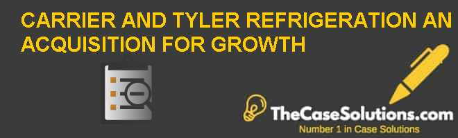 CARRIER AND TYLER REFRIGERATION: AN ACQUISITION FOR GROWTH Case Solution
