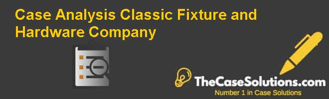 Case Analysis: Classic Fixture and Hardware Company Case Solution