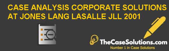 CASE ANALYSIS: CORPORATE SOLUTIONS AT JONES LANG LASALLE (JLL) 2001 Case Solution