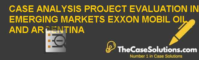 CASE ANALYSIS: PROJECT EVALUATION IN EMERGING MARKETS: EXXON MOBIL, OIL, AND ARGENTINA Case Solution