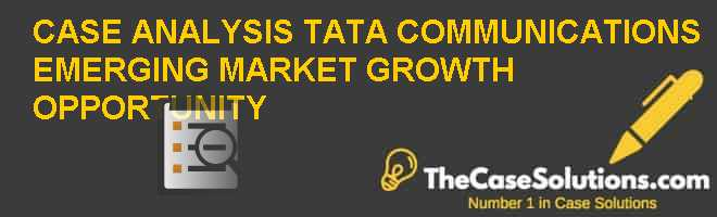 CASE ANALYSIS: TATA COMMUNICATIONS EMERGING MARKET GROWTH OPPORTUNITY Case Solution