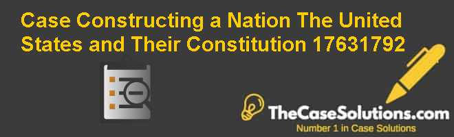Case – Constructing a Nation: The United States and Their Constitution, 1763-1792 Case Solution