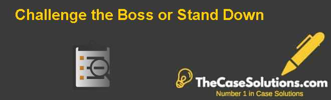Challenge the Boss or Stand Down Case Solution