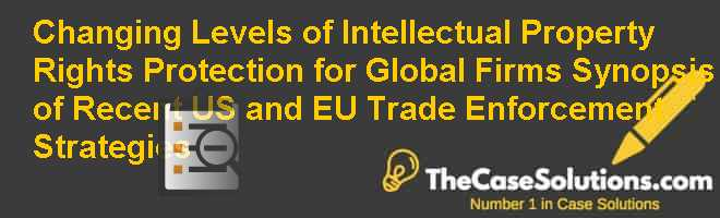 Changing Levels of Intellectual Property Rights Protection for Global Firms: Synopsis of Recent U.S. and E.U. Trade Enforcement Strategies Case Solution