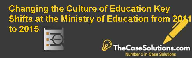 Changing the Culture of Education: Key Shifts at the Ministry of Education from 2011 to 2015 Case Solution