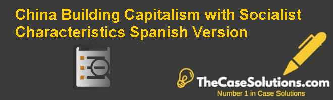 "China: Building ""Capitalism with Socialist Characteristics"", Spanish Version Case Solution"