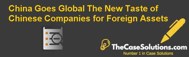China Goes Global: The New Taste of Chinese Companies for Foreign Assets Case Solution