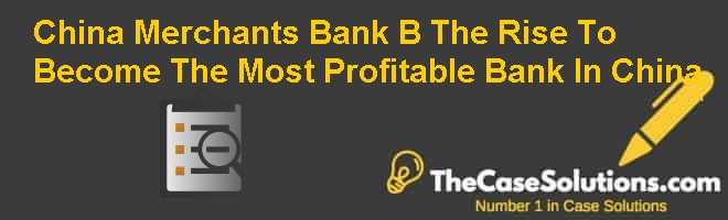 China Merchants Bank (B): The Rise To Become The Most Profitable Bank In China Case Solution