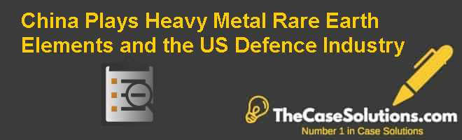 China Plays Heavy Metal: Rare Earth Elements and the US Defence Industry Case Solution